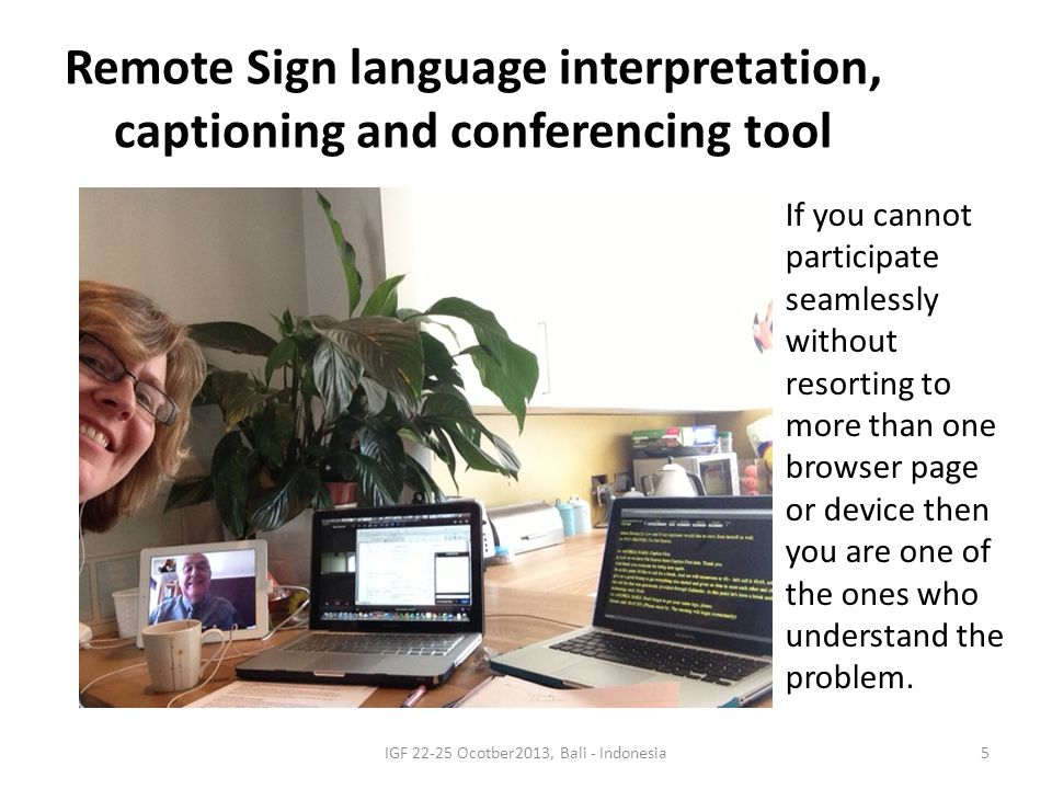 5 Remote Sign language interpretation, captioning and conferencing tool If you cannot participate seamlessly without resorting to more than one browser page or device then you are one of the ones who understand the problem.