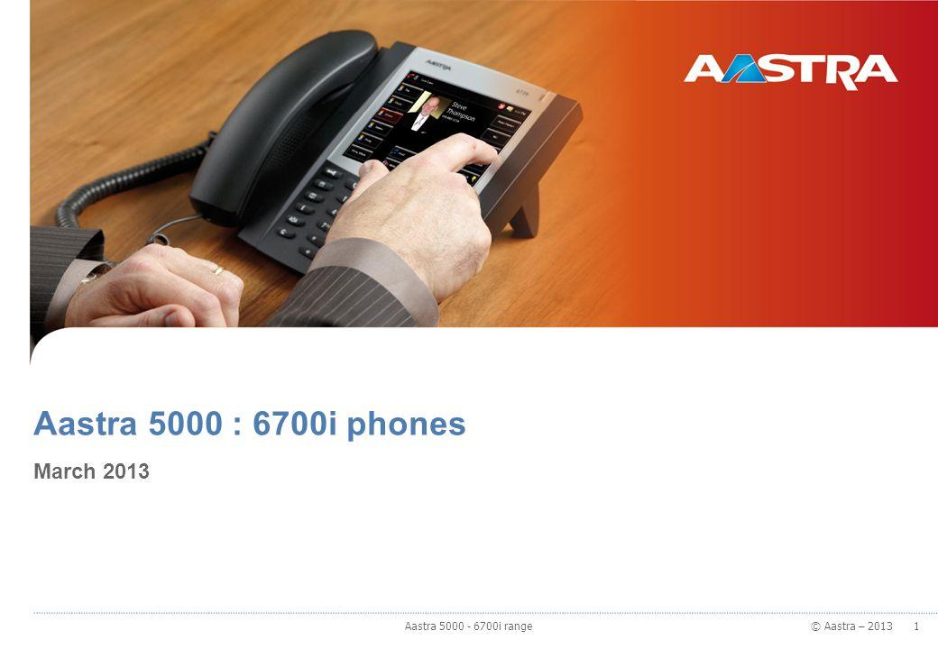 © Aastra – 2013 Aastra 5000 : 6700i phones March 2013 1 1 Aastra 5000 - 6700i range