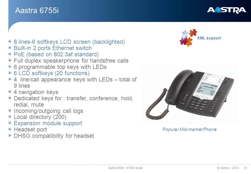 © Aastra – 2013 Aastra 6755i 8 lines-6 softkeys LCD screen (backlighted) Built-in 2 ports Ethernet switch PoE (based on 802.3af standard) Full duplex
