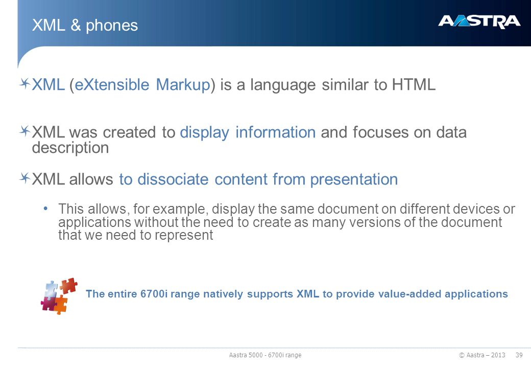 © Aastra – 2013 XML & phones XML (eXtensible Markup) is a language similar to HTML XML was created to display information and focuses on data descript