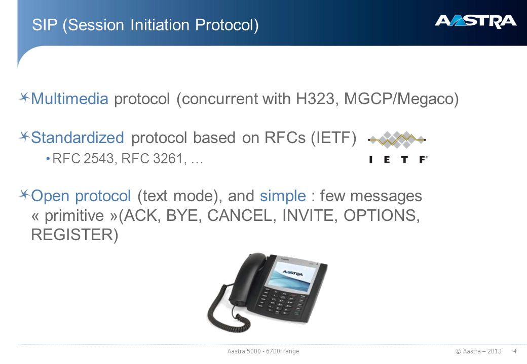 © Aastra – 2013 Multimedia protocol (concurrent with H323, MGCP/Megaco) Standardized protocol based on RFCs (IETF) RFC 2543, RFC 3261, … Open protocol