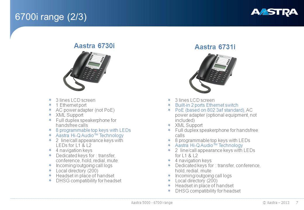 © Aastra – 2013 6700i range (2/3) 3 lines LCD screen 1 Ethernet port AC power adapter (not PoE) XML Support Full duplex speakerphone for handsfree cal