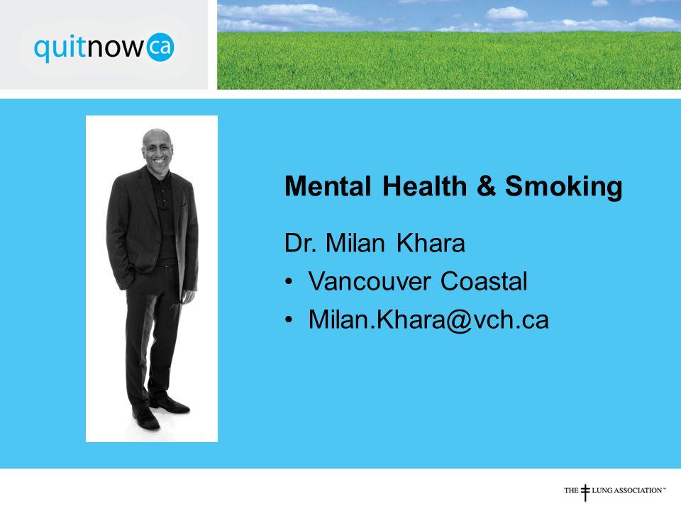 Mental Health & Smoking Dr. Milan Khara Vancouver Coastal Milan.Khara@vch.ca