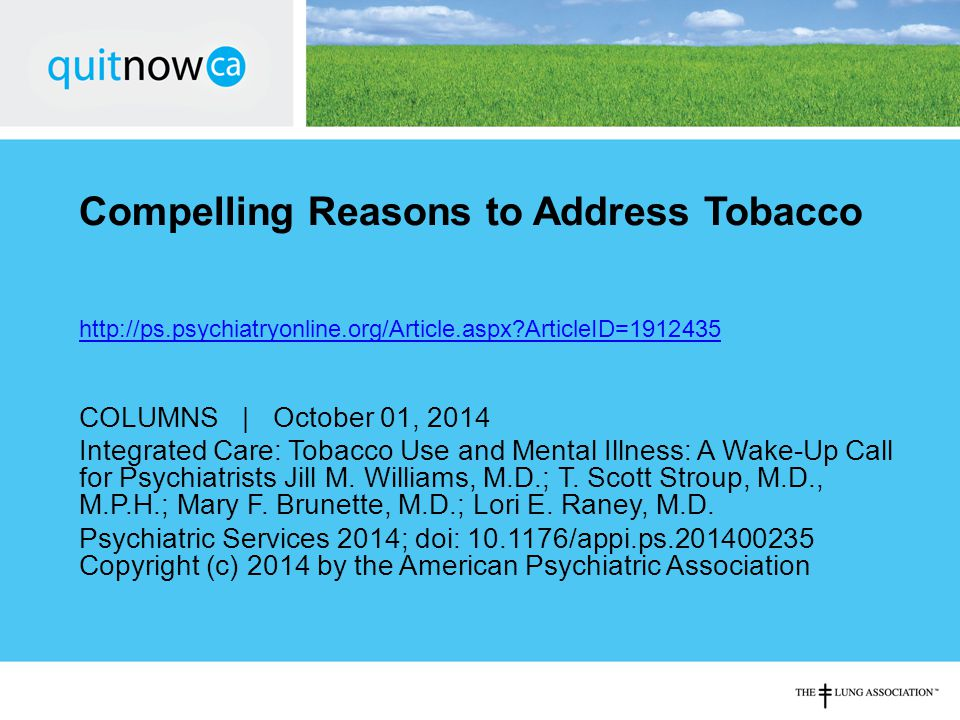Compelling Reasons to Address Tobacco http://ps.psychiatryonline.org/Article.aspx ArticleID=1912435 COLUMNS | October 01, 2014 Integrated Care: Tobacco Use and Mental Illness: A Wake-Up Call for Psychiatrists Jill M.