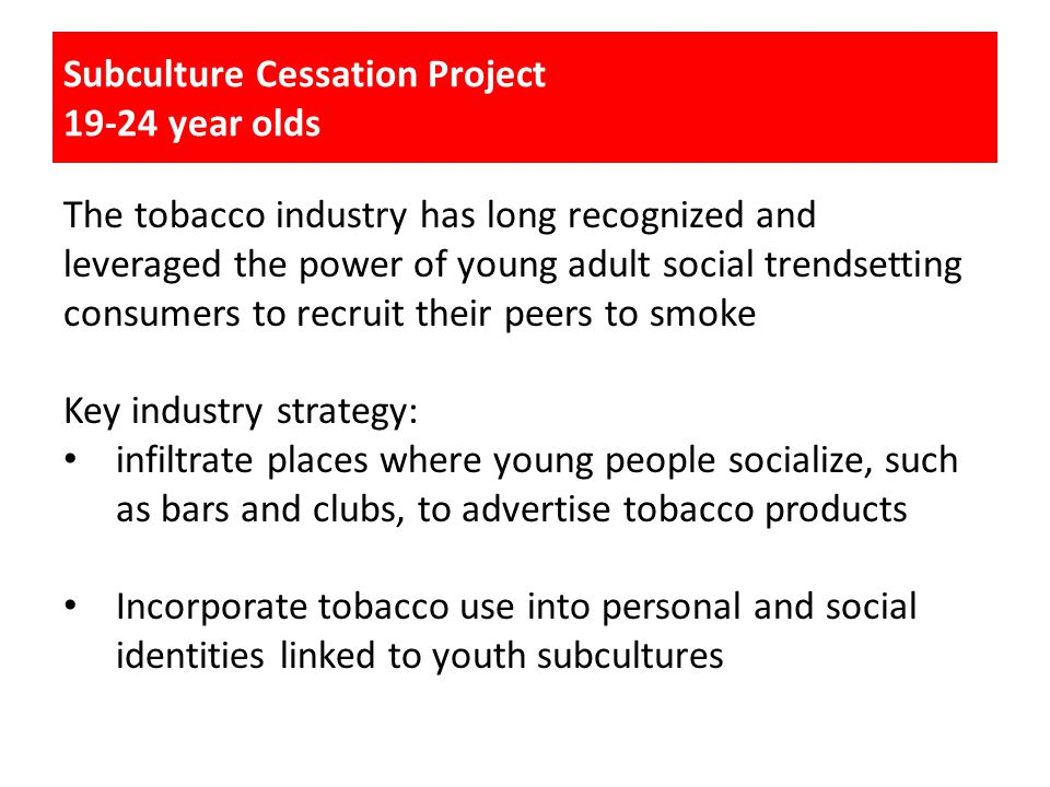 The tobacco industry has long recognized and leveraged the power of young adult social trendsetting consumers to recruit their peers to smoke Key industry strategy: infiltrate places where young people socialize, such as bars and clubs, to advertise tobacco products Incorporate tobacco use into personal and social identities linked to youth subcultures Subculture Cessation Project 19-24 year olds