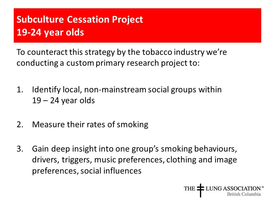 To counteract this strategy by the tobacco industry we're conducting a custom primary research project to: 1.Identify local, non-mainstream social groups within 19 – 24 year olds 2.Measure their rates of smoking 3.Gain deep insight into one group's smoking behaviours, drivers, triggers, music preferences, clothing and image preferences, social influences Subculture Cessation Project 19-24 year olds