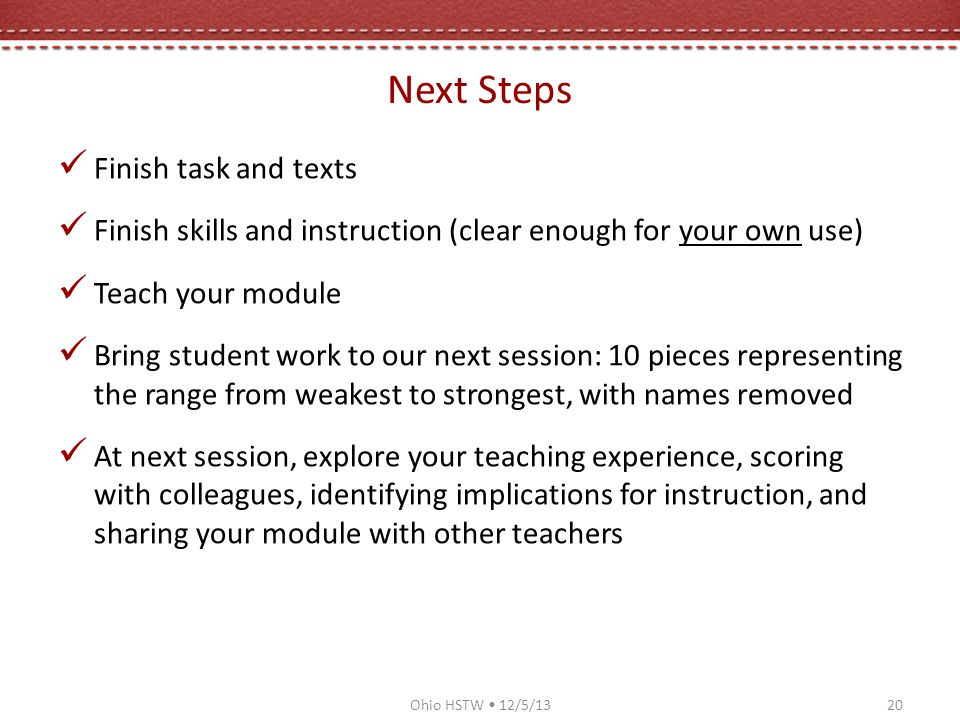 Next Steps Finish task and texts Finish skills and instruction (clear enough for your own use) Teach your module Bring student work to our next session: 10 pieces representing the range from weakest to strongest, with names removed At next session, explore your teaching experience, scoring with colleagues, identifying implications for instruction, and sharing your module with other teachers Ohio HSTW 12/5/1320