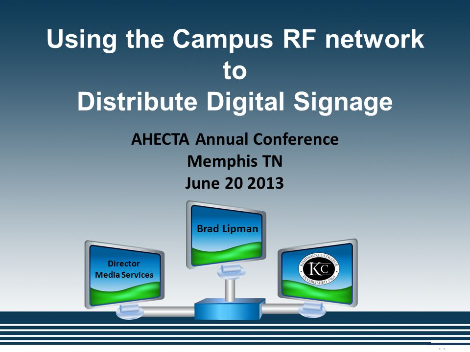 Using the Campus RF network to Distribute Digital Signage Brad Lipman Director Media Services AHECTA Annual Conference Memphis TN June 20 2013