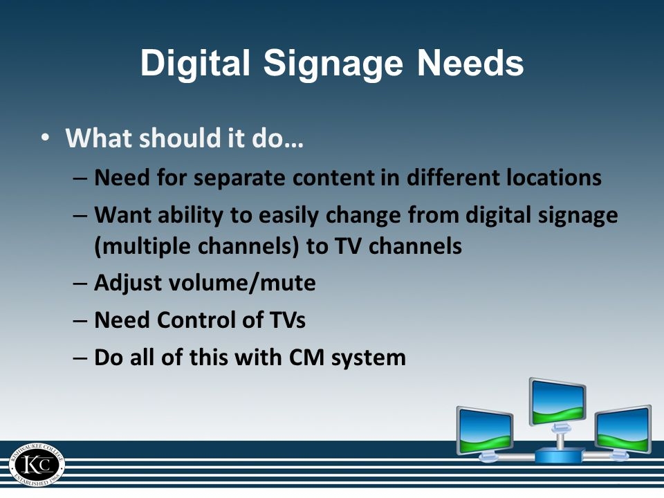 Digital Signage Needs What should it do… – Need for separate content in different locations – Want ability to easily change from digital signage (multiple channels) to TV channels – Adjust volume/mute – Need Control of TVs – Do all of this with CM system