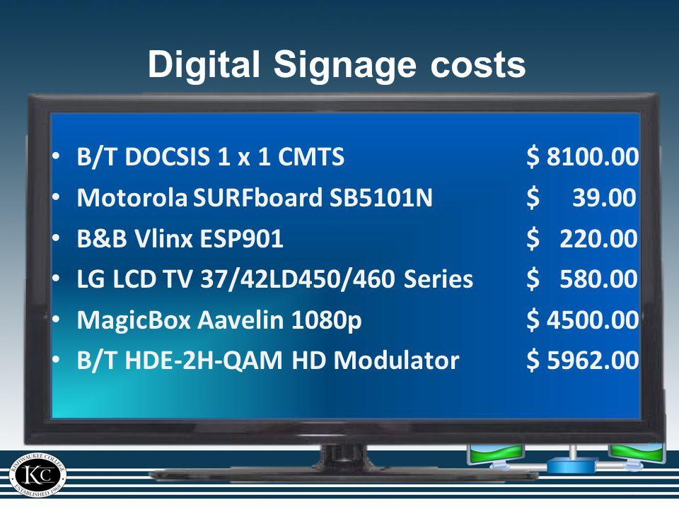 Digital Signage costs B/T DOCSIS 1 x 1 CMTS$ 8100.00 Motorola SURFboard SB5101N $ 39.00 B&B Vlinx ESP901$ 220.00 LG LCD TV 37/42LD450/460 Series$ 580.