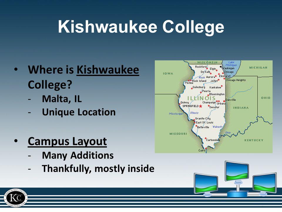 Kishwaukee College Where is Kishwaukee College?Kishwaukee -Malta, IL -Unique Location Campus Layout -Many Additions -Thankfully, mostly inside