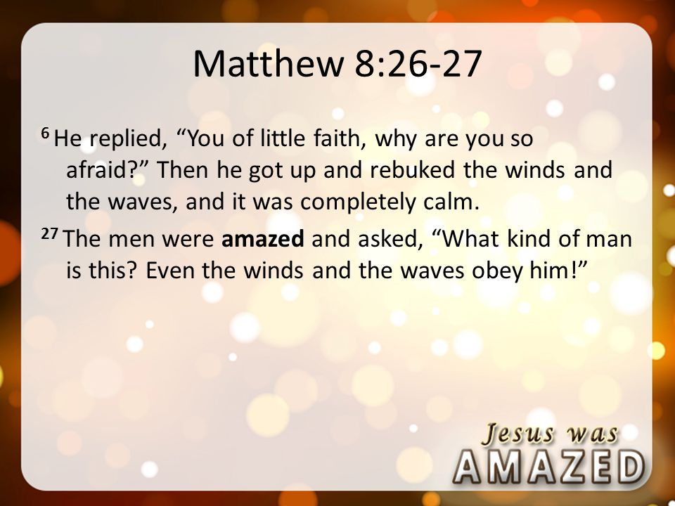 Matthew 8: He replied, You of little faith, why are you so afraid Then he got up and rebuked the winds and the waves, and it was completely calm.