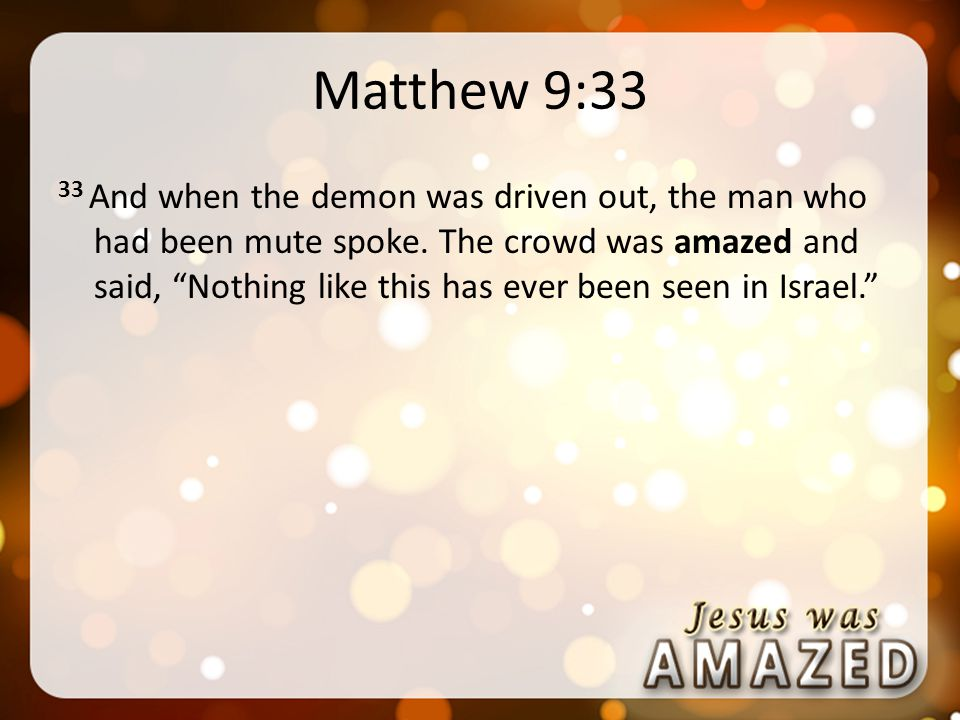 Matthew 9:33 33 And when the demon was driven out, the man who had been mute spoke.