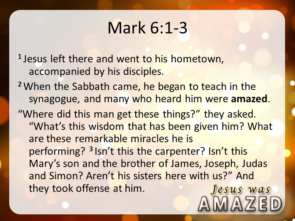 Mark 6:1-3 1 Jesus left there and went to his hometown, accompanied by his disciples.