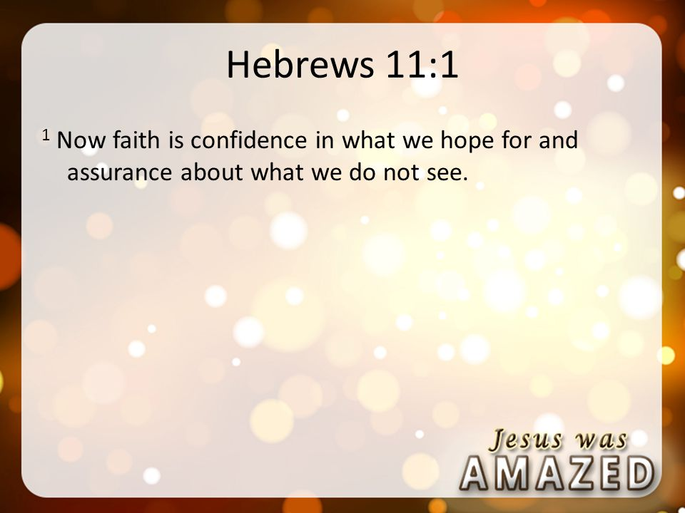 Hebrews 11:1 1 Now faith is confidence in what we hope for and assurance about what we do not see.
