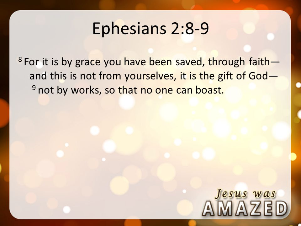 Ephesians 2:8-9 8 For it is by grace you have been saved, through faith— and this is not from yourselves, it is the gift of God— 9 not by works, so that no one can boast.