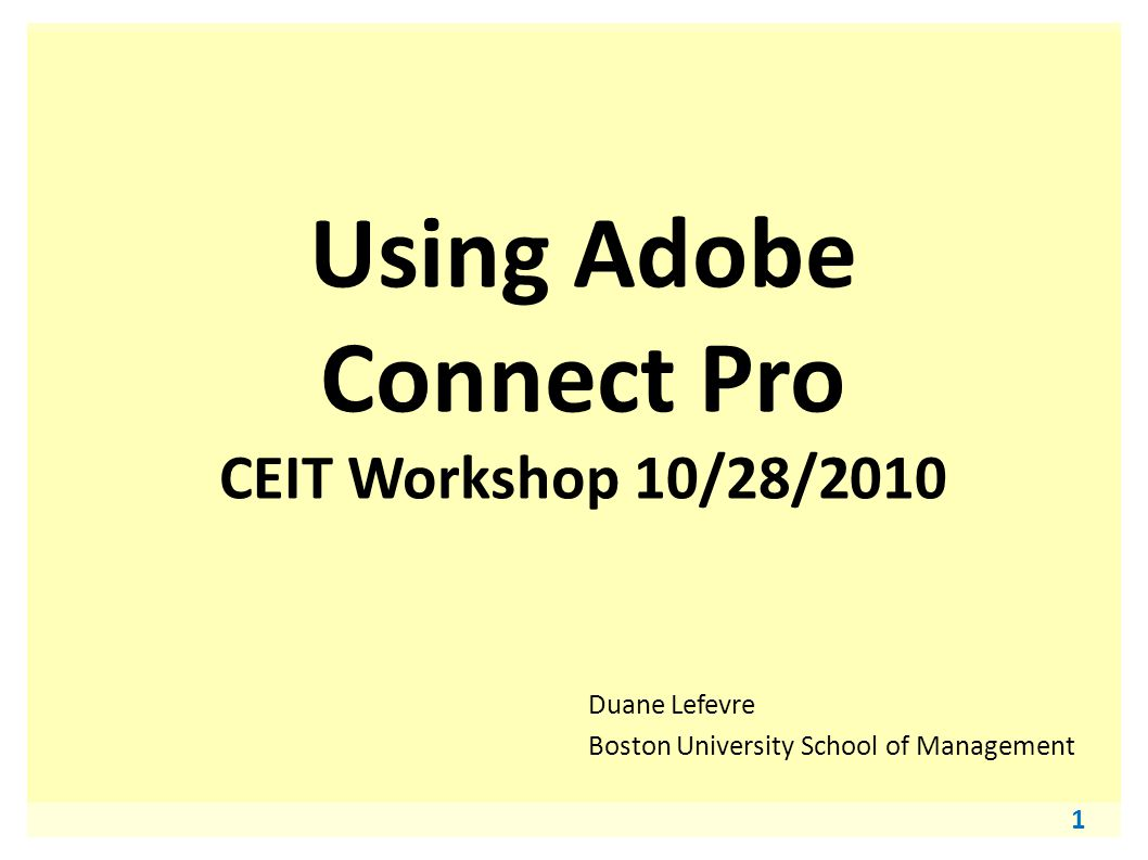 1 Using Adobe Connect Pro CEIT Workshop 10/28/2010 Duane Lefevre Boston University School of Management