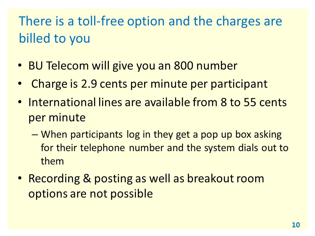 10 There is a toll-free option and the charges are billed to you BU Telecom will give you an 800 number Charge is 2.9 cents per minute per participant International lines are available from 8 to 55 cents per minute – When participants log in they get a pop up box asking for their telephone number and the system dials out to them Recording & posting as well as breakout room options are not possible