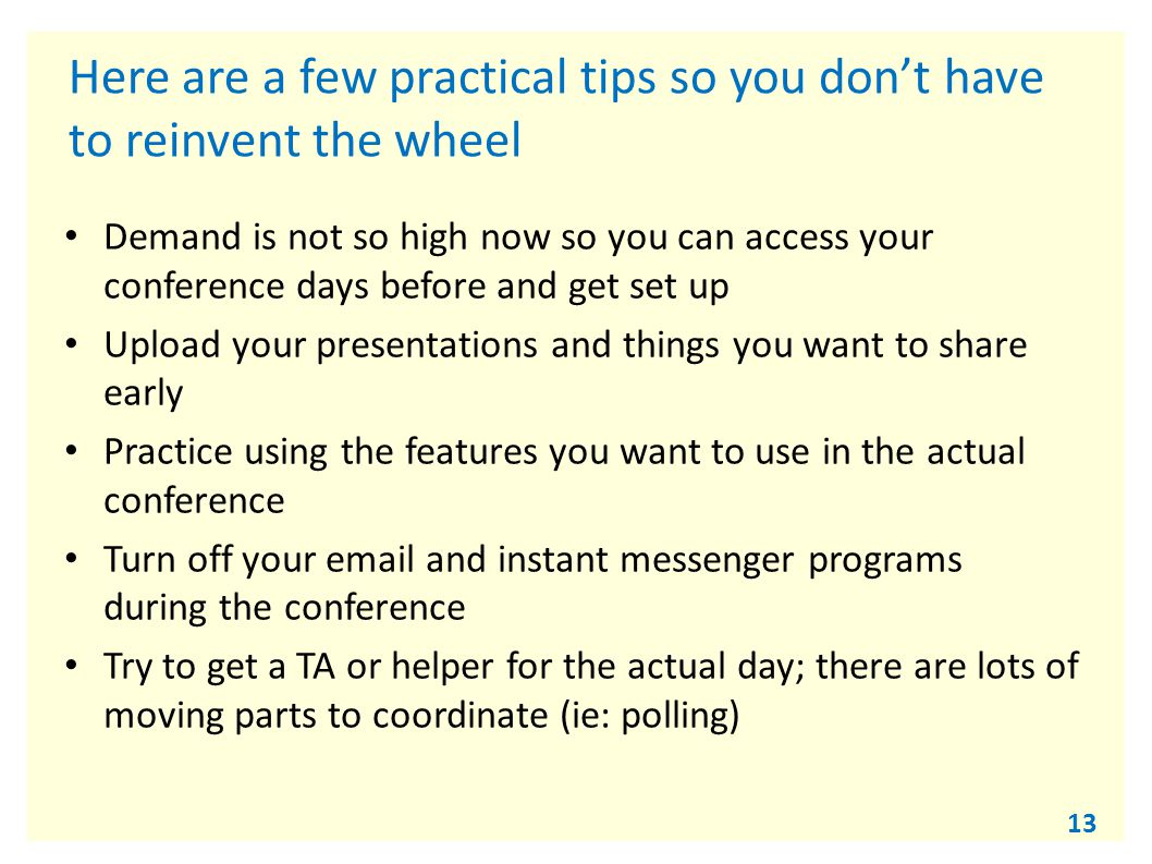 13 Here are a few practical tips so you don't have to reinvent the wheel Demand is not so high now so you can access your conference days before and get set up Upload your presentations and things you want to share early Practice using the features you want to use in the actual conference Turn off your email and instant messenger programs during the conference Try to get a TA or helper for the actual day; there are lots of moving parts to coordinate (ie: polling)