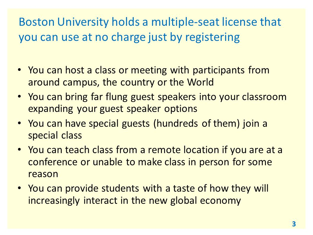 3 Boston University holds a multiple-seat license that you can use at no charge just by registering You can host a class or meeting with participants from around campus, the country or the World You can bring far flung guest speakers into your classroom expanding your guest speaker options You can have special guests (hundreds of them) join a special class You can teach class from a remote location if you are at a conference or unable to make class in person for some reason You can provide students with a taste of how they will increasingly interact in the new global economy