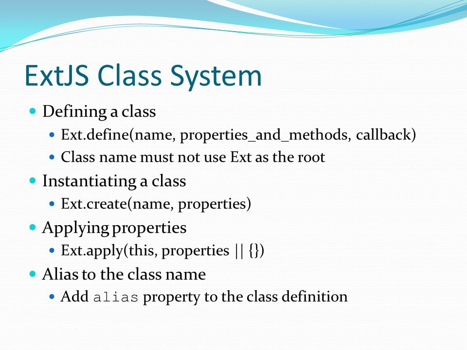 ExtJS Class System Defining a class Ext.define(name, properties_and_methods, callback) Class name must not use Ext as the root Instantiating a class E