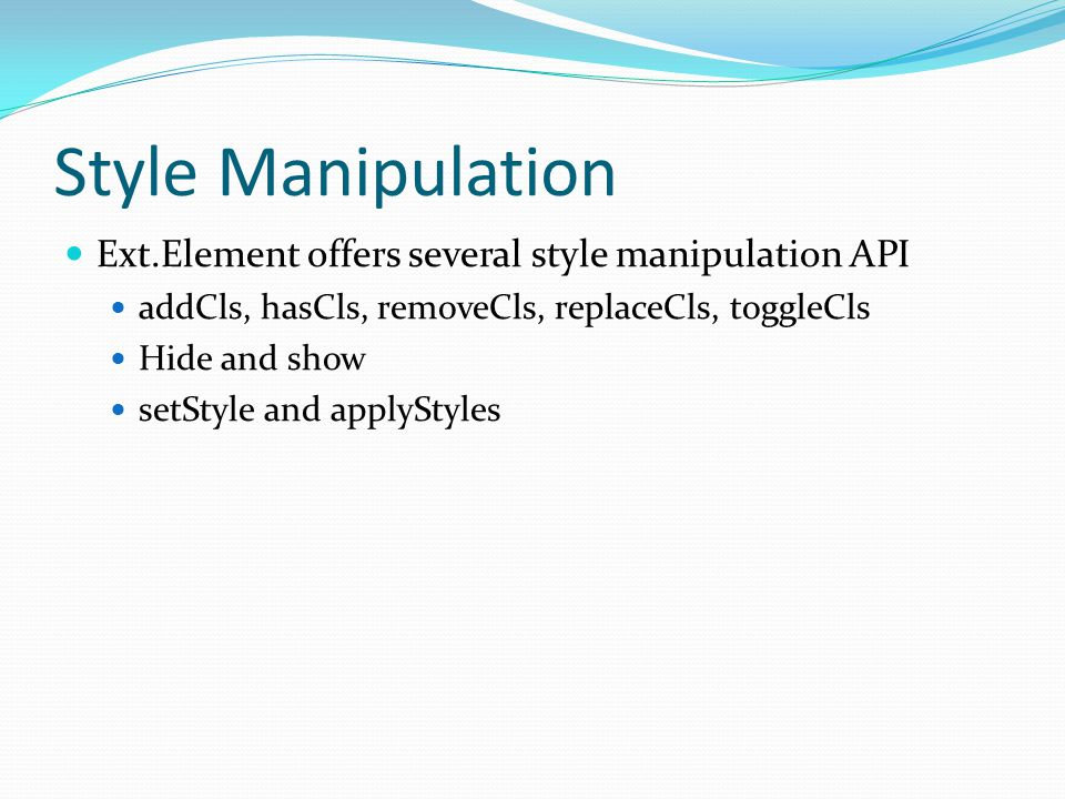 Style Manipulation Ext.Element offers several style manipulation API addCls, hasCls, removeCls, replaceCls, toggleCls Hide and show setStyle and apply