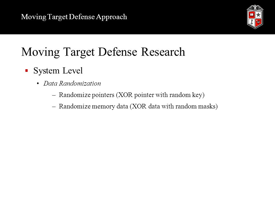 Moving Target Defense Approach Moving Target Defense Research  System Level Data Randomization –Randomize pointers (XOR pointer with random key) –Ran