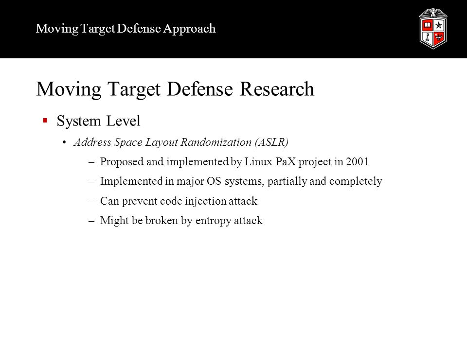 Moving Target Defense Approach Moving Target Defense Research  System Level Address Space Layout Randomization (ASLR) –Proposed and implemented by Li