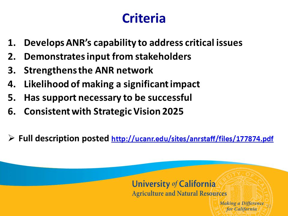 Criteria 1.Develops ANR's capability to address critical issues 2.Demonstrates input from stakeholders 3.Strengthens the ANR network 4.Likelihood of making a significant impact 5.Has support necessary to be successful 6.Consistent with Strategic Vision 2025  Full description posted http://ucanr.edu/sites/anrstaff/files/177874.pdf http://ucanr.edu/sites/anrstaff/files/177874.pdf 10