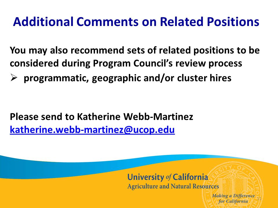 11 Additional Comments on Related Positions You may also recommend sets of related positions to be considered during Program Council's review process  programmatic, geographic and/or cluster hires Please send to Katherine Webb-Martinez katherine.webb-martinez@ucop.edu katherine.webb-martinez@ucop.edu