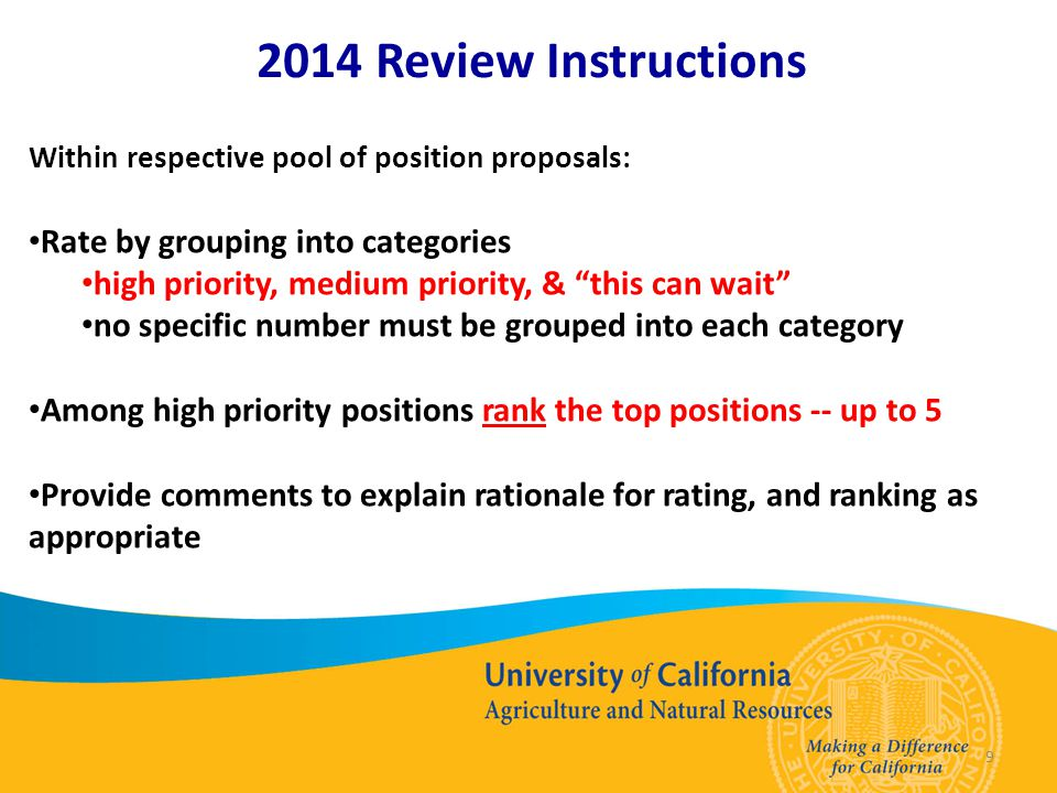 9 2014 Review Instructions Within respective pool of position proposals: Rate by grouping into categories high priority, medium priority, & this can wait no specific number must be grouped into each category Among high priority positions rank the top positions -- up to 5 Provide comments to explain rationale for rating, and ranking as appropriate