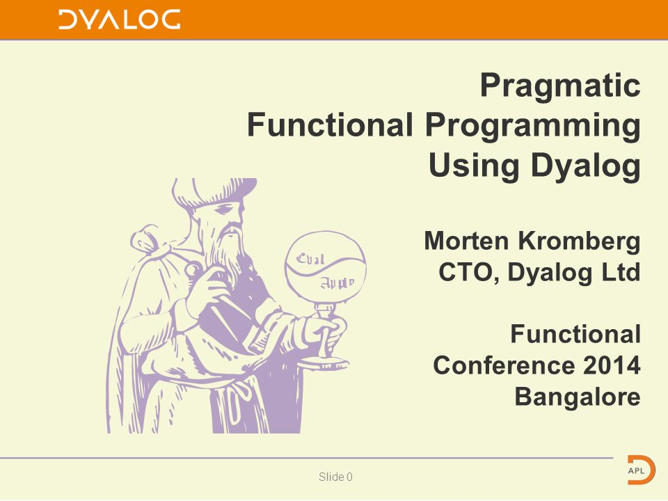 Pragmatic Functional Programming Using Dyalog Morten Kromberg CTO, Dyalog Ltd Functional Conference 2014 Bangalore Slide 0