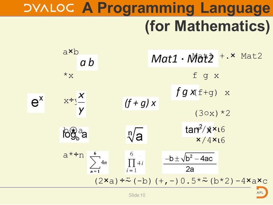 A Programming Language (for Mathematics) a×b *x x÷y b⍟ab⍟a a*÷n Mat1 +.× Mat2 f g x (f+g) x (3○x)*2 +/4× ⍳ 6 ×/4× ⍳ 6 (2×a)÷ ⍨ (-b)(+,-)0.5* ⍨ (b*2)-4×a×c Slide 10