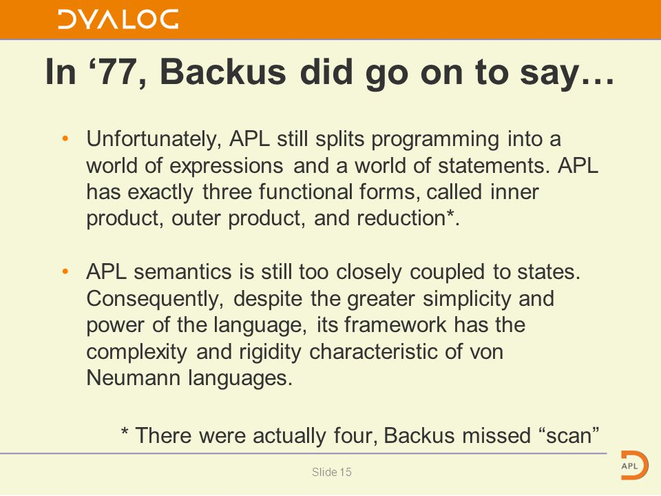 In '77, Backus did go on to say… Unfortunately, APL still splits programming into a world of expressions and a world of statements. APL has exactly th