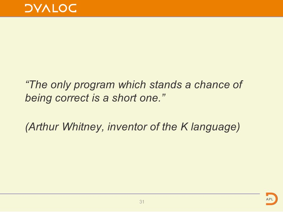"""The only program which stands a chance of being correct is a short one."" (Arthur Whitney, inventor of the K language) 31"