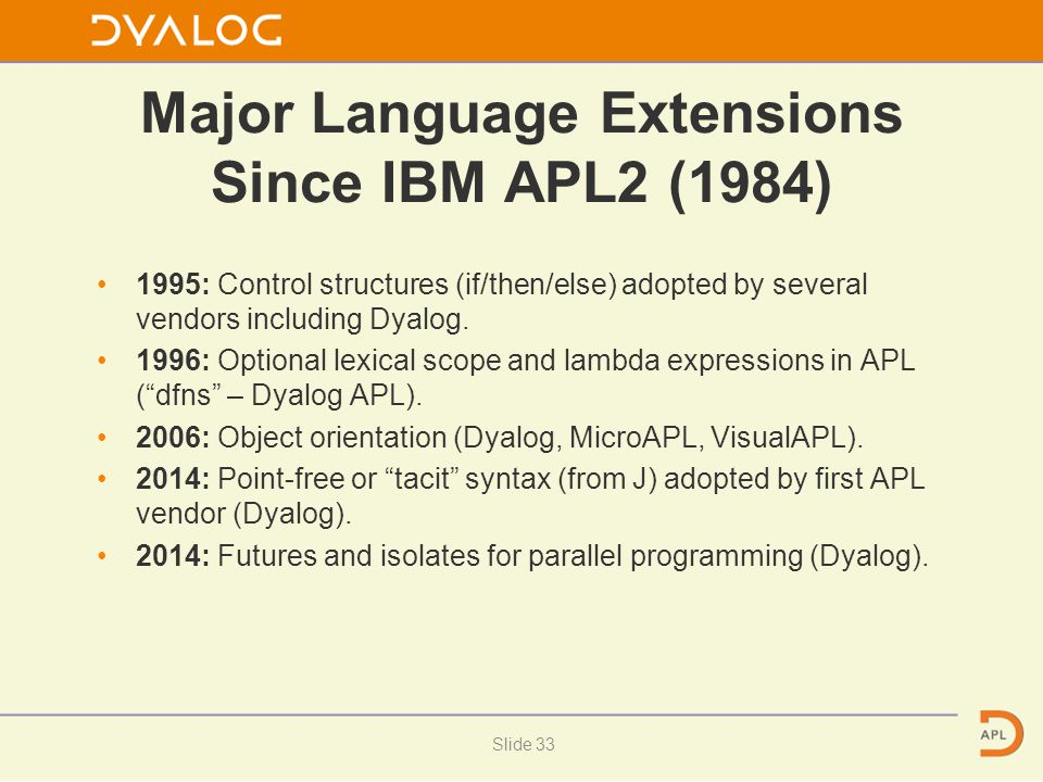 Major Language Extensions Since IBM APL2 (1984) 1995: Control structures (if/then/else) adopted by several vendors including Dyalog. 1996: Optional le