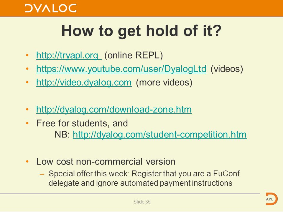 How to get hold of it? http://tryapl.org (online REPL)http://tryapl.org https://www.youtube.com/user/DyalogLtd (videos)https://www.youtube.com/user/Dy