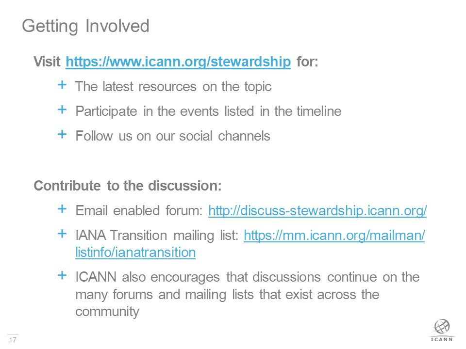 17 Getting Involved Visit https://www.icann.org/stewardship for:  The latest resources on the topic  Participate in the events listed in the timeline  Follow us on our social channels Contribute to the discussion:  Email enabled forum: http://discuss-stewardship.icann.org/  IANA Transition mailing list: https://mm.icann.org/mailman/ listinfo/ianatransition  ICANN also encourages that discussions continue on the many forums and mailing lists that exist across the community