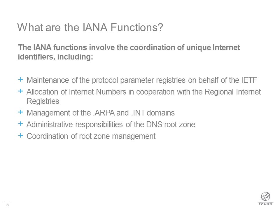 5 The IANA functions involve the coordination of unique Internet identifiers, including:  Maintenance of the protocol parameter registries on behalf of the IETF  Allocation of Internet Numbers in cooperation with the Regional Internet Registries  Management of the.ARPA and.INT domains  Administrative responsibilities of the DNS root zone  Coordination of root zone management What are the IANA Functions
