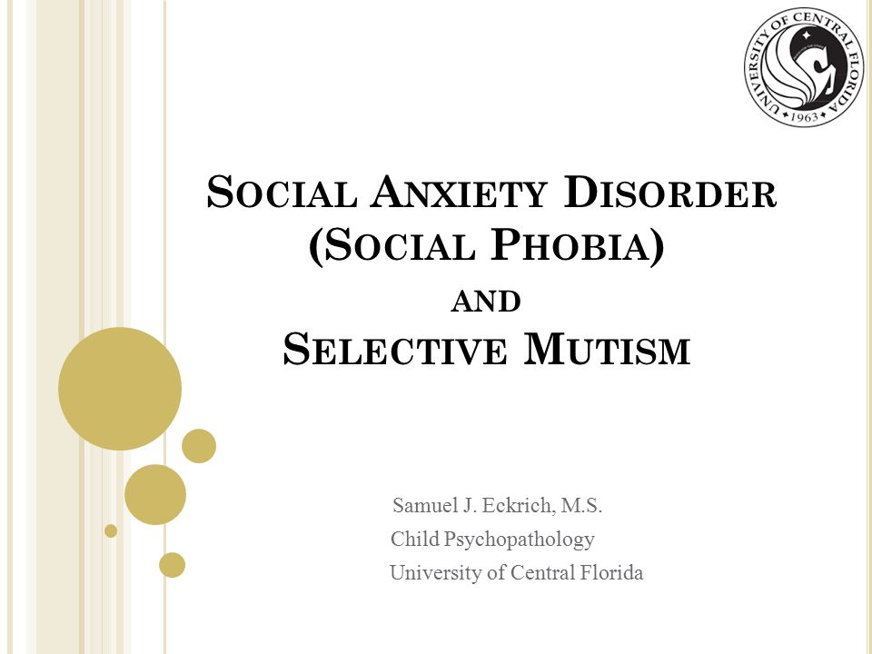 S OCIAL A NXIETY D ISORDER (S OCIAL P HOBIA ) AND S ELECTIVE M UTISM Samuel J.
