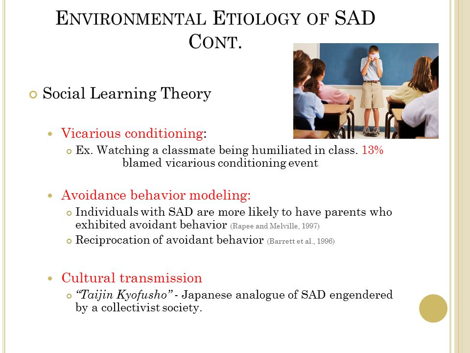 E NVIRONMENTAL E TIOLOGY OF SAD C ONT. Social Learning Theory Vicarious conditioning: Ex.