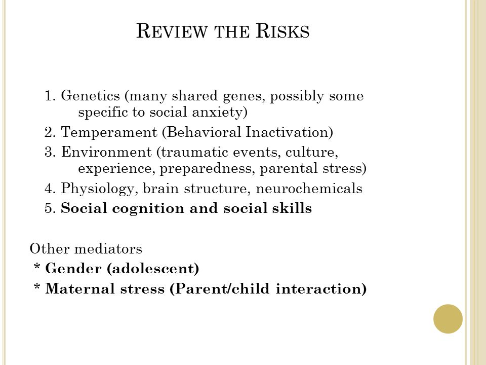 R EVIEW THE R ISKS 1. Genetics (many shared genes, possibly some specific to social anxiety) 2.