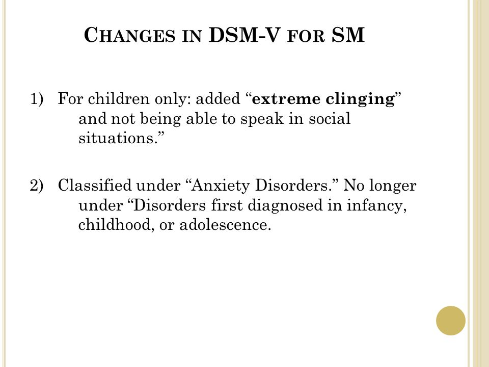 C HANGES IN DSM-V FOR SM 1) For children only: added extreme clinging and not being able to speak in social situations. 2) Classified under Anxiety Disorders. No longer under Disorders first diagnosed in infancy, childhood, or adolescence.