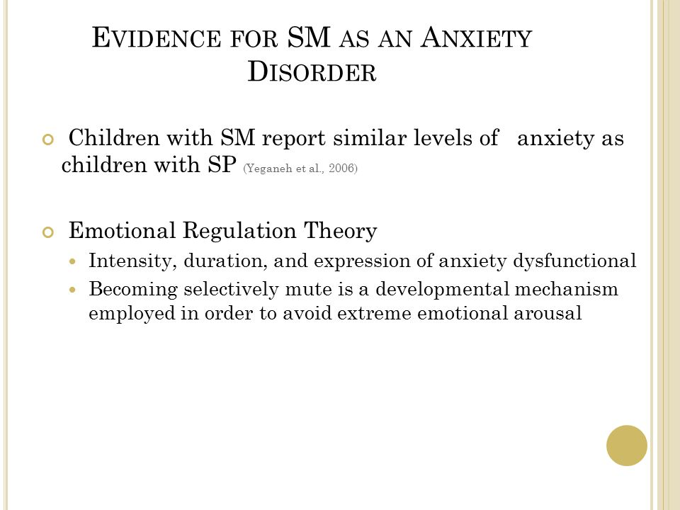 E VIDENCE FOR SM AS AN A NXIETY D ISORDER Children with SM report similar levels of anxiety as children with SP (Yeganeh et al., 2006) Emotional Regulation Theory Intensity, duration, and expression of anxiety dysfunctional Becoming selectively mute is a developmental mechanism employed in order to avoid extreme emotional arousal