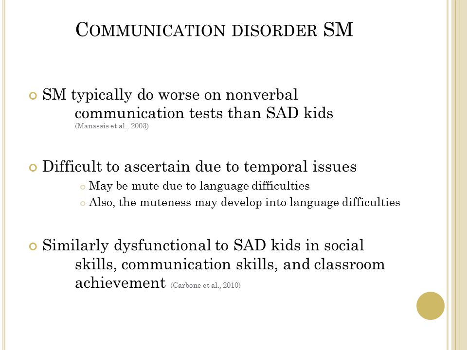 C OMMUNICATION DISORDER SM SM typically do worse on nonverbal communication tests than SAD kids (Manassis et al., 2003) Difficult to ascertain due to temporal issues May be mute due to language difficulties Also, the muteness may develop into language difficulties Similarly dysfunctional to SAD kids in social skills, communication skills, and classroom achievement (Carbone et al., 2010)
