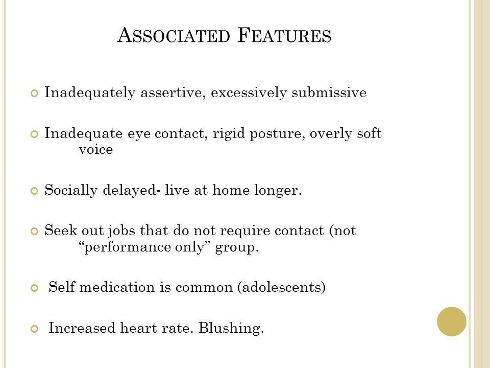 A SSOCIATED F EATURES Inadequately assertive, excessively submissive Inadequate eye contact, rigid posture, overly soft voice Socially delayed- live at home longer.