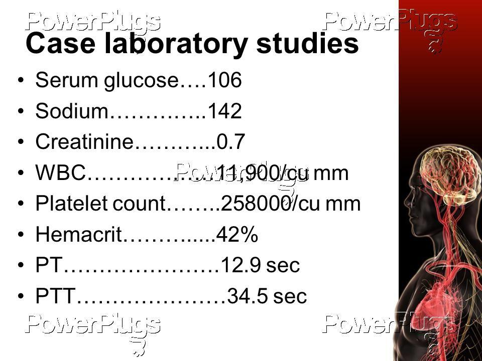 Case laboratory studies Serum glucose….106 Sodium…………..142 Creatinine………...0.7 WBC………………11,900/cu mm Platelet count……..258000/cu mm Hemacrit……….....42