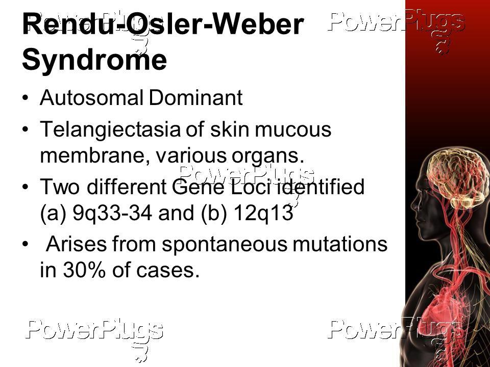 Rendu-Osler-Weber Syndrome Autosomal Dominant Telangiectasia of skin mucous membrane, various organs.