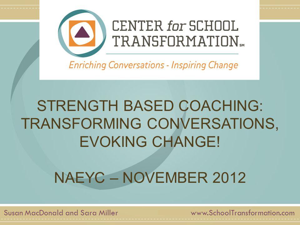 www.SchoolTransformation.com STRENGTH BASED COACHING: TRANSFORMING CONVERSATIONS, EVOKING CHANGE! NAEYC – NOVEMBER 2012 Susan MacDonald and Sara Mille