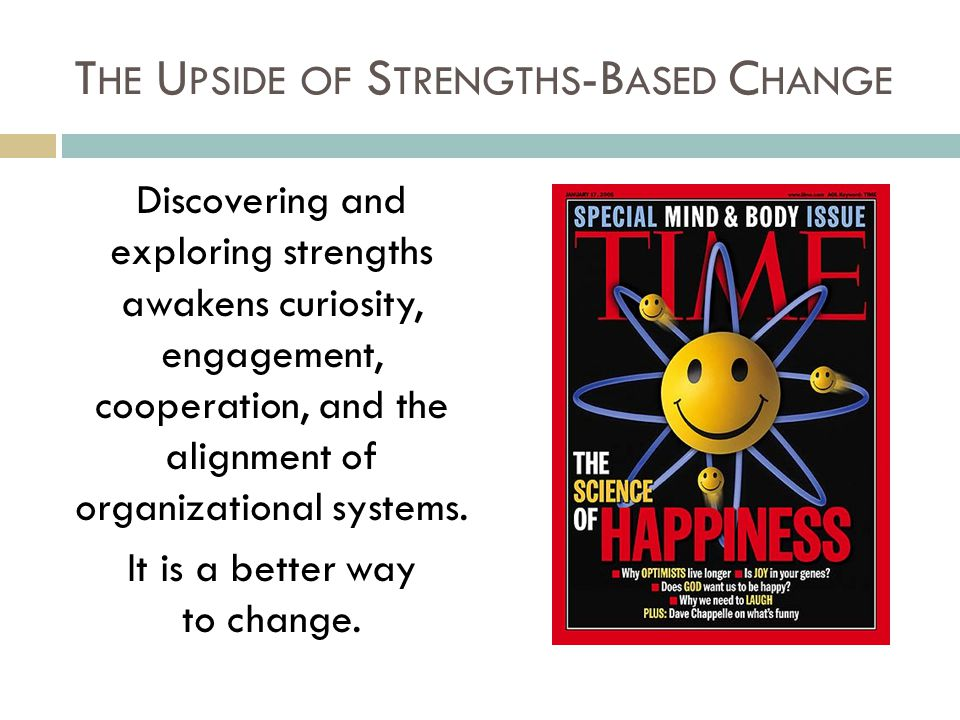 T HE U PSIDE OF S TRENGTHS -B ASED C HANGE Discovering and exploring strengths awakens curiosity, engagement, cooperation, and the alignment of organizational systems.